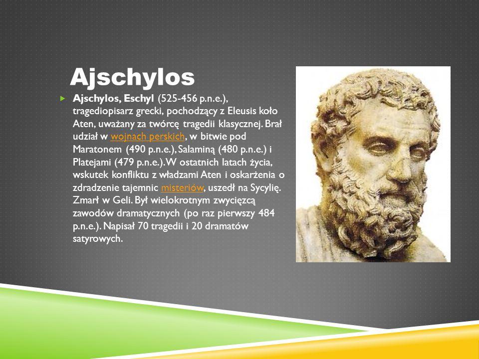 Ajschylos  Ajschylos, Eschyl (525-456 p.n.e.), tragediopisarz grecki, pochodzący z Eleusis koło Aten, uważany za twórcę tragedii klasycznej.