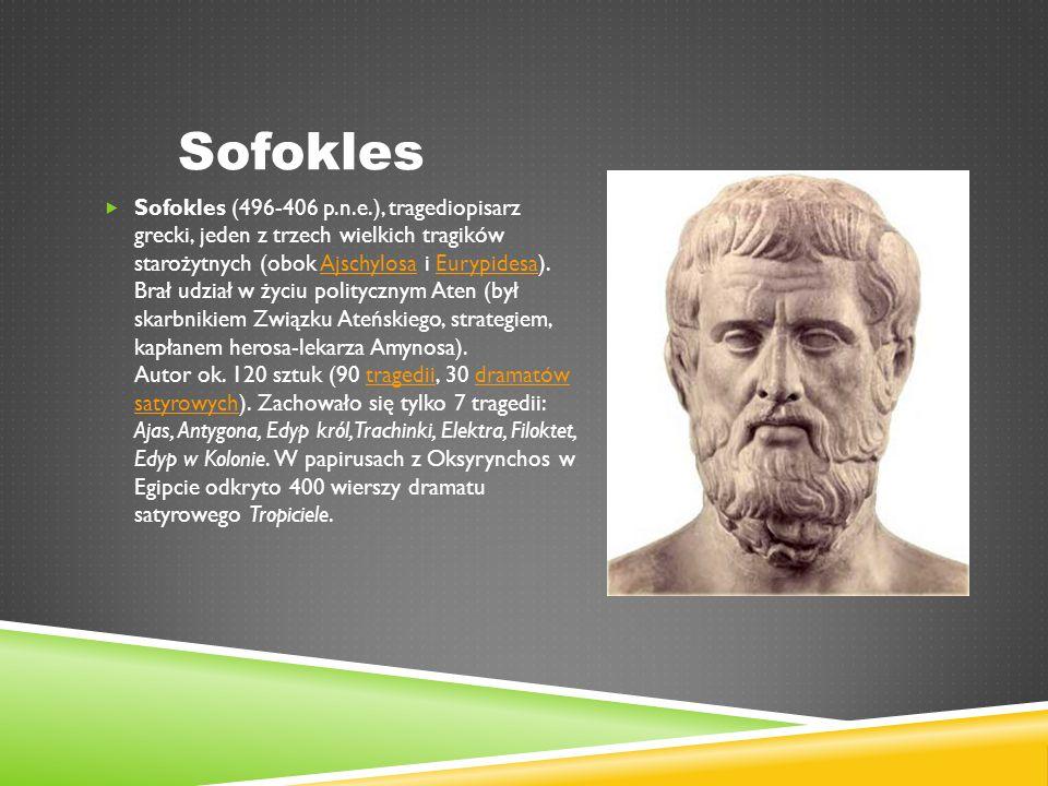 Sofokles  Sofokles (496-406 p.n.e.), tragediopisarz grecki, jeden z trzech wielkich tragików starożytnych (obok Ajschylosa i Eurypidesa).