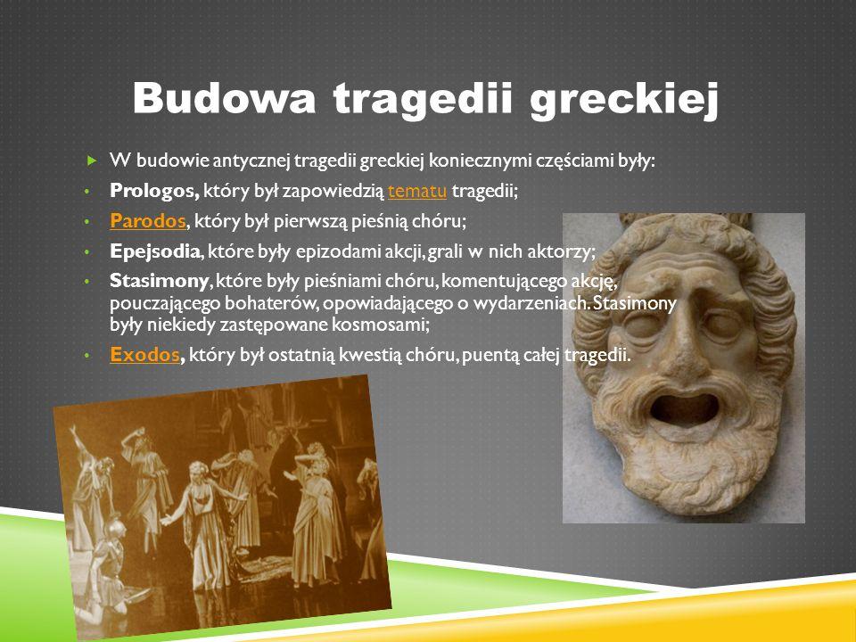 Budowa tragedii greckiej  W budowie antycznej tragedii greckiej koniecznymi częściami były: Prologos, który był zapowiedzią tematu tragedii;tematu Parodos, który był pierwszą pieśnią chóru; Parodos Epejsodia, które były epizodami akcji, grali w nich aktorzy; Stasimony, które były pieśniami chóru, komentującego akcję, pouczającego bohaterów, opowiadającego o wydarzeniach.