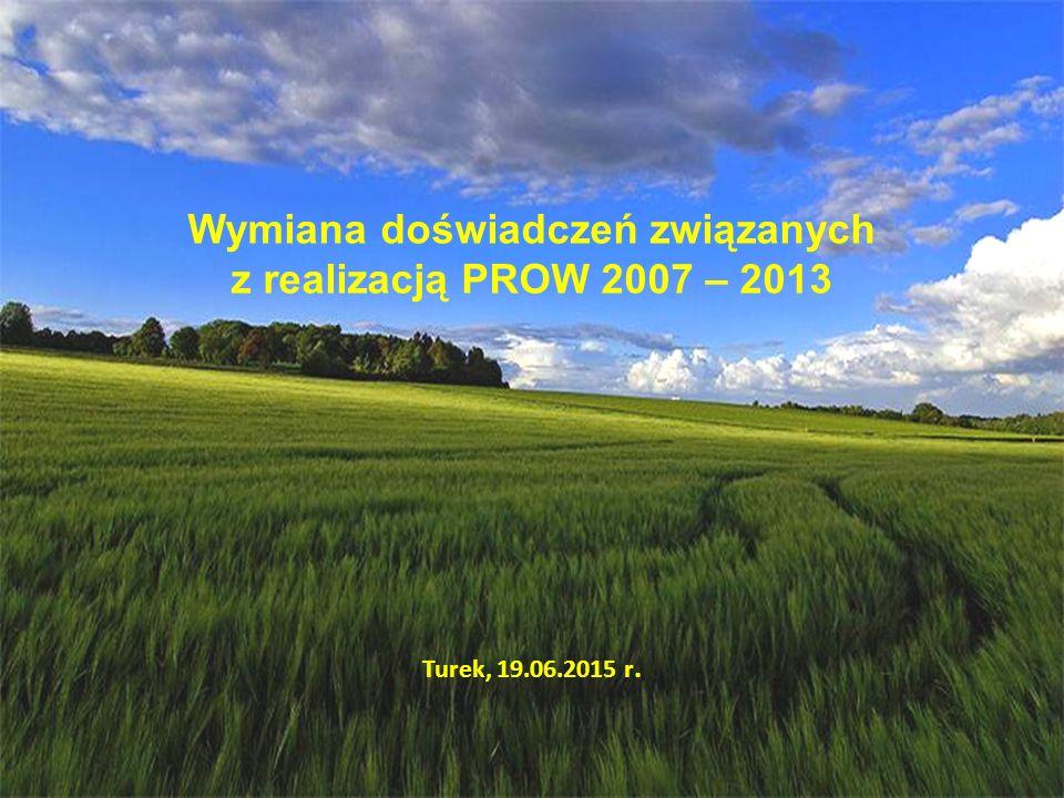 Wymiana doświadczeń związanych z realizacją PROW 2007 – 2013 Turek, 19.06.2015 r.
