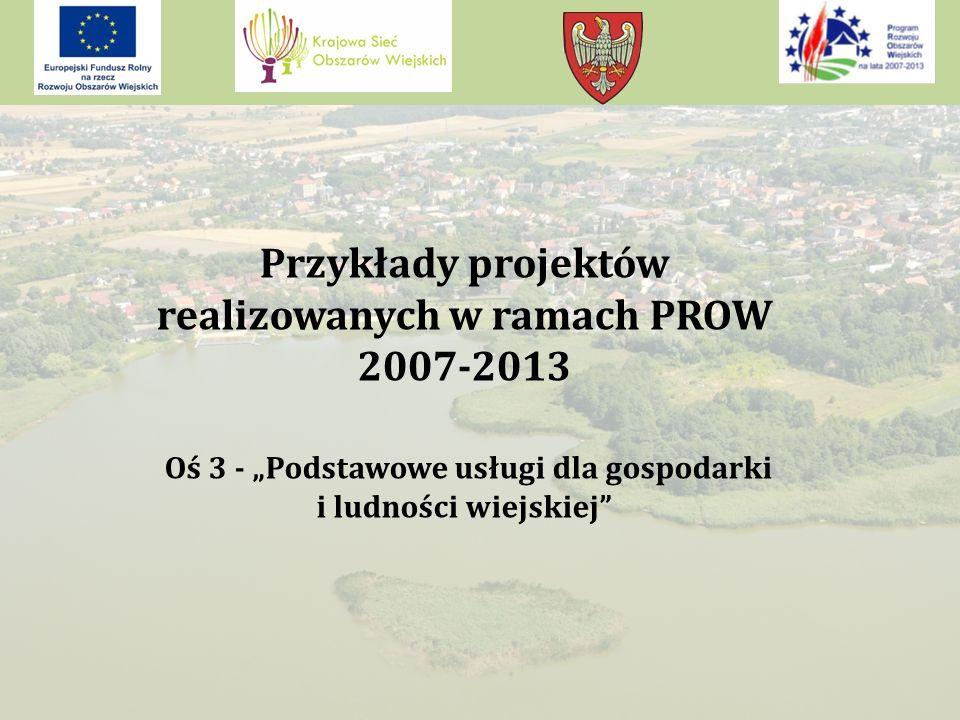 """Przykłady projektów realizowanych w ramach PROW 2007-2013 Oś 3 - """"Podstawowe usługi dla gospodarki i ludności wiejskiej"""