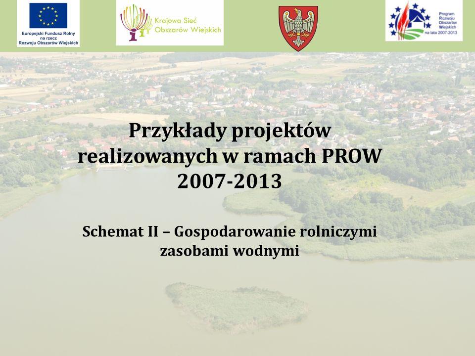 Przykłady projektów realizowanych w ramach PROW 2007-2013 Schemat II – Gospodarowanie rolniczymi zasobami wodnymi