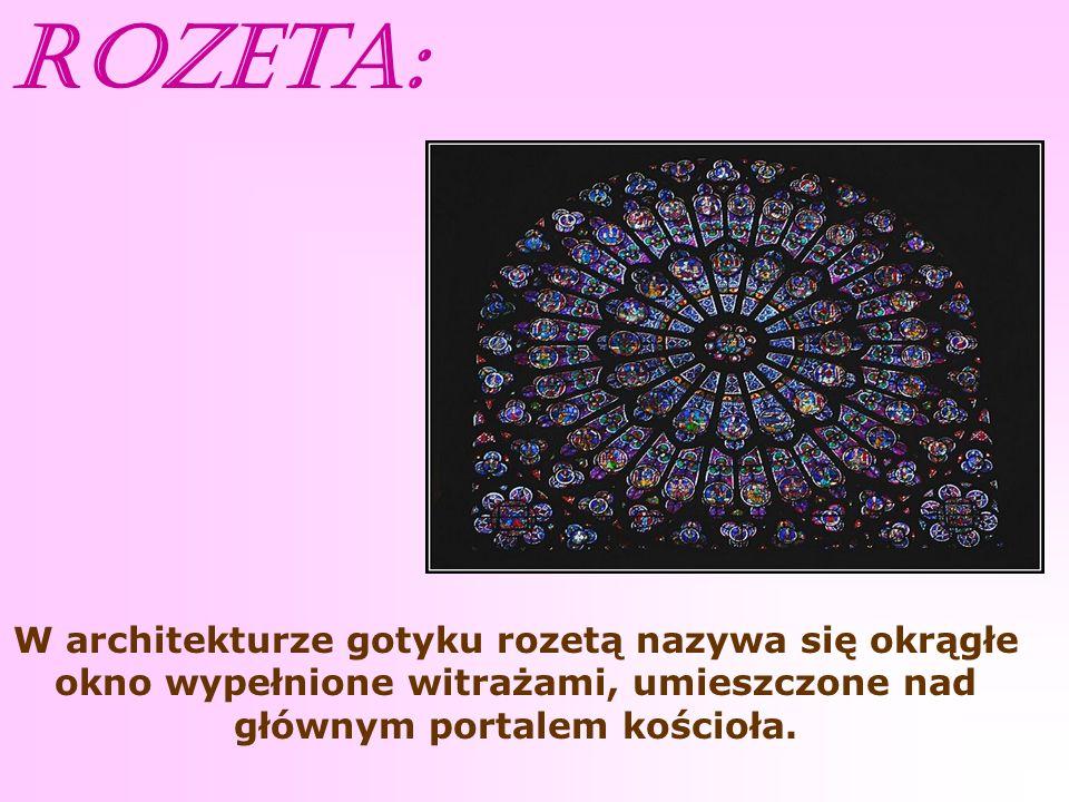 Rozeta: W architekturze gotyku rozetą nazywa się okrągłe okno wypełnione witrażami, umieszczone nad głównym portalem kościoła.