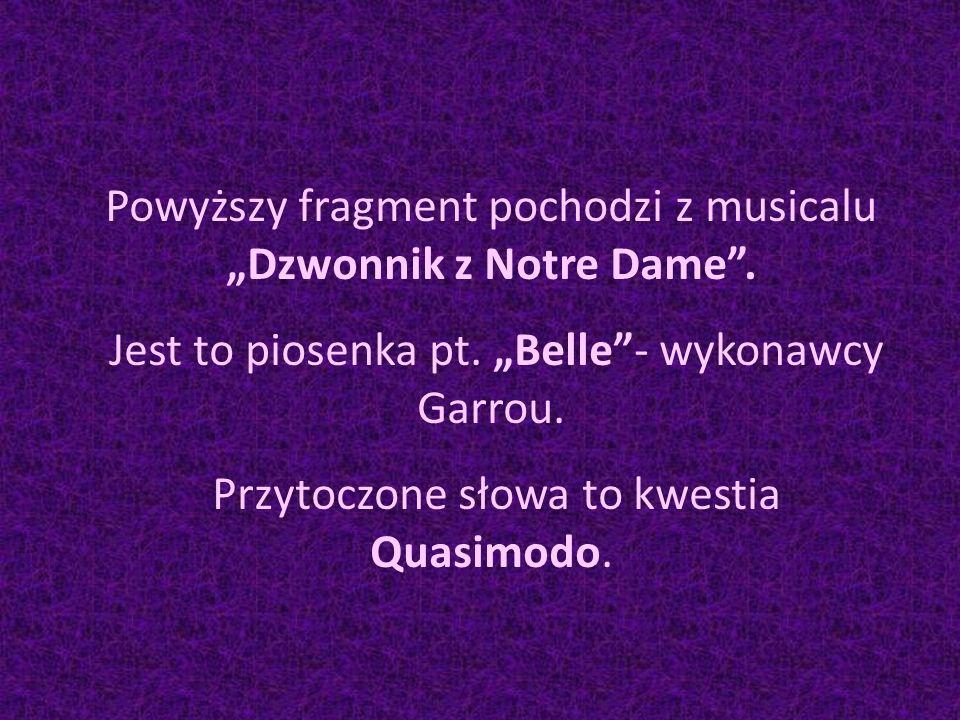 """Powyższy fragment pochodzi z musicalu """"Dzwonnik z Notre Dame"""". Jest to piosenka pt. """"Belle""""- wykonawcy Garrou. Przytoczone słowa to kwestia Quasimodo."""