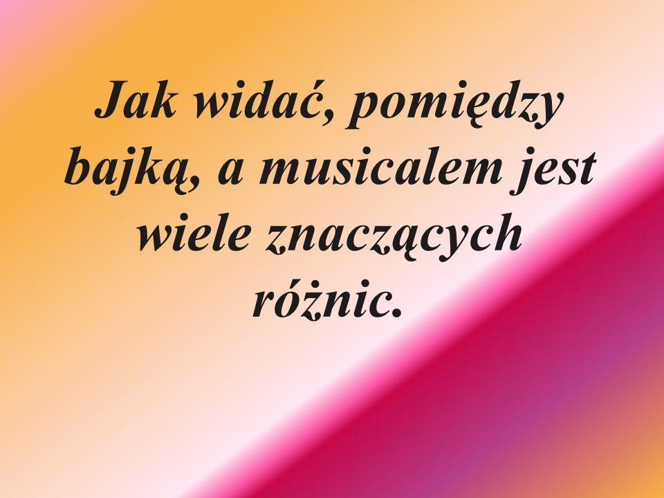 Jak widać, pomiędzy bajką, a musicalem jest wiele znaczących różnic.