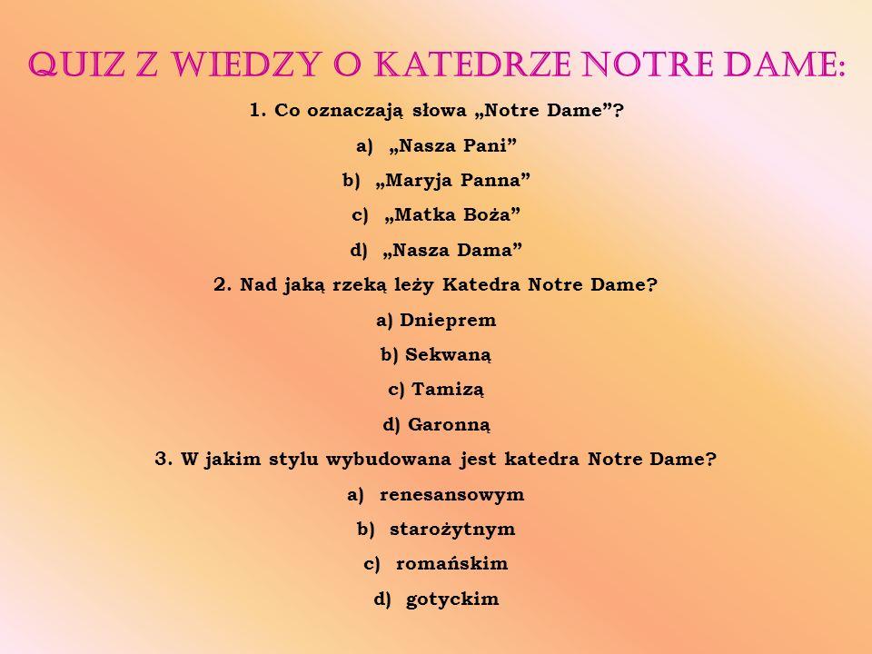 """Quiz z wiedzy o Katedrze Notre Dame: 1. Co oznaczają słowa """"Notre Dame""""? a)""""Nasza Pani"""" b)""""Maryja Panna"""" c)""""Matka Boża"""" d)""""Nasza Dama"""" 2. Nad jaką rze"""