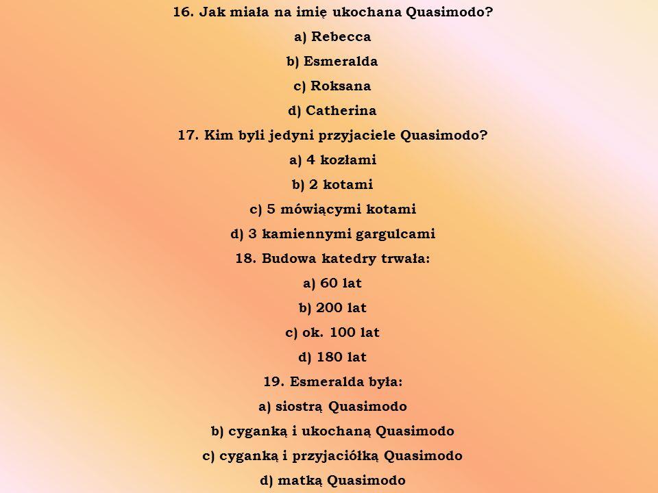 16. Jak miała na imię ukochana Quasimodo? a) Rebecca b) Esmeralda c) Roksana d) Catherina 17. Kim byli jedyni przyjaciele Quasimodo? a) 4 kozłami b) 2