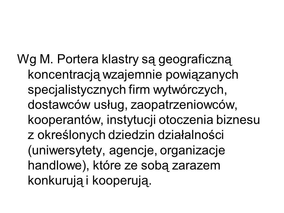 Wg M. Portera klastry są geograficzną koncentracją wzajemnie powiązanych specjalistycznych firm wytwórczych, dostawców usług, zaopatrzeniowców, kooper