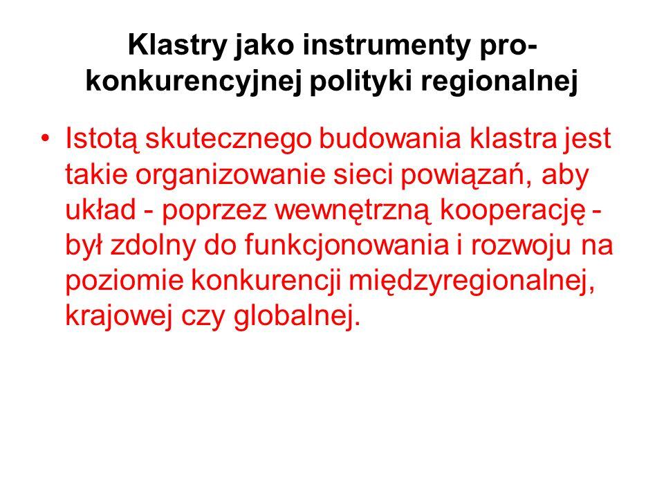 Klastry jako instrumenty pro- konkurencyjnej polityki regionalnej Istotą skutecznego budowania klastra jest takie organizowanie sieci powiązań, aby uk