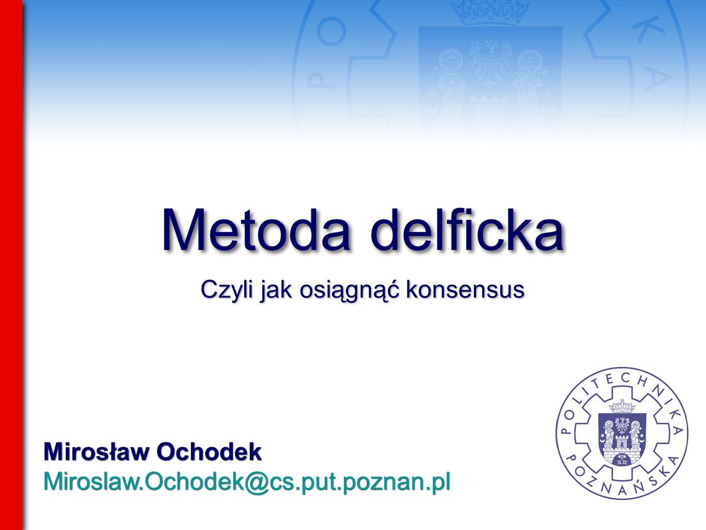 Mirosław Ochodek Miroslaw.Ochodek@cs.put.poznan.pl Mirosław Ochodek Miroslaw.Ochodek@cs.put.poznan.pl Metoda delficka Czyli jak osiągnąć konsensus