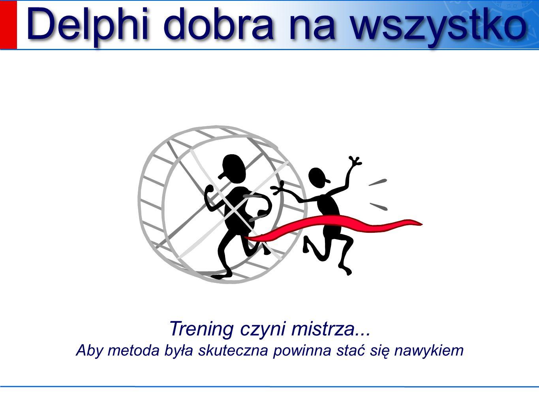 Delphi dobra na wszystko Trening czyni mistrza... Aby metoda była skuteczna powinna stać się nawykiem