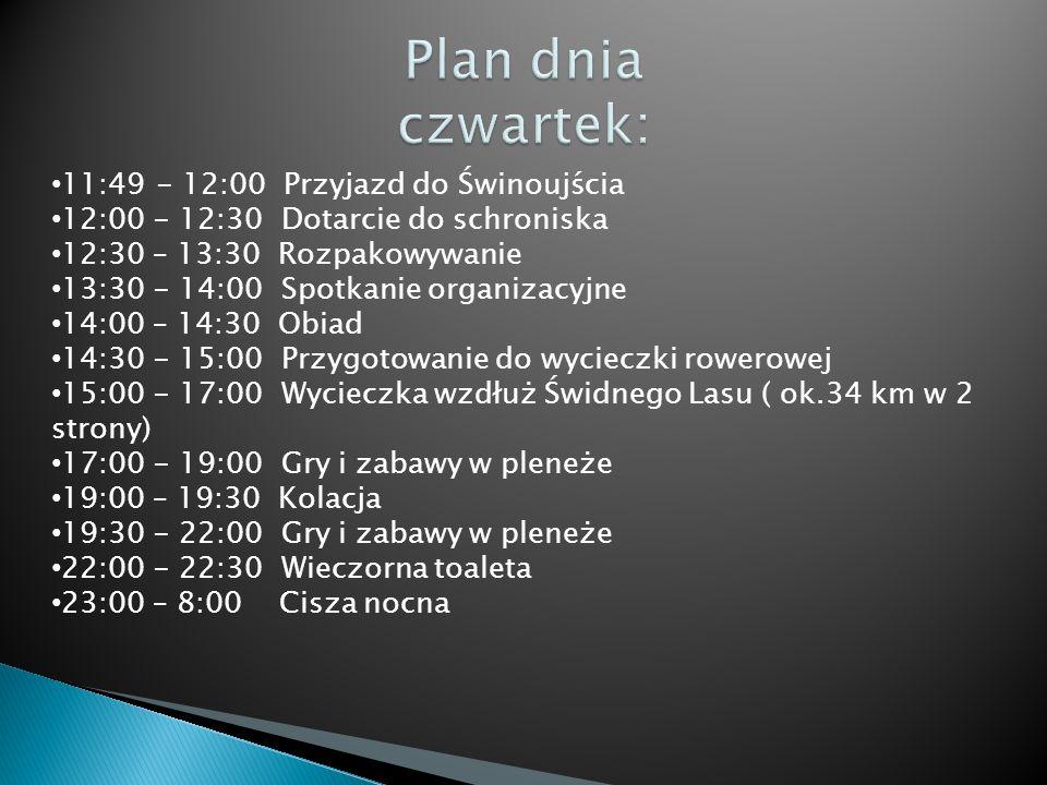 11:49- 12:00 Przyjazd do Świnoujścia 12:00 - 12:30 Dotarcie do schroniska 12:30 – 13:30 Rozpakowywanie 13:30 - 14:00 Spotkanie organizacyjne 14:00 – 14:30 Obiad 14:30 - 15:00 Przygotowanie do wycieczki rowerowej 15:00 - 17:00 Wycieczka wzdłuż Świdnego Lasu ( ok.34 km w 2 strony) 17:00 - 19:00 Gry i zabawy w pleneże 19:00 – 19:30 Kolacja 19:30 - 22:00 Gry i zabawy w pleneże 22:00 - 22:30 Wieczorna toaleta 23:00 – 8:00 Cisza nocna