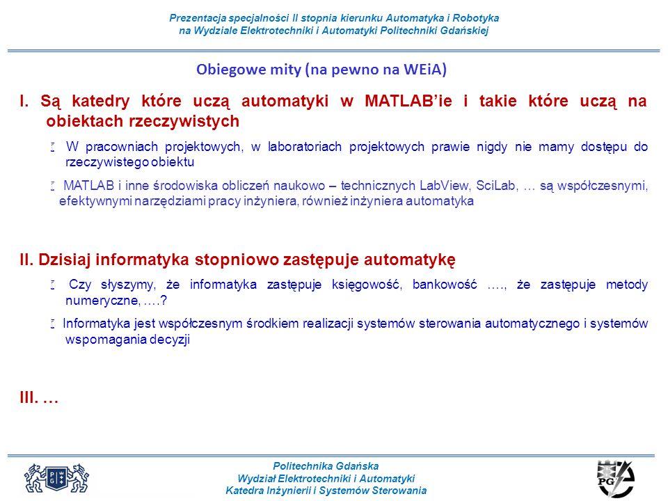 Politechnika Gdańska Wydział Elektrotechniki i Automatyki Katedra Inżynierii i Systemów Sterowania Prezentacja specjalności II stopnia kierunku Automatyka i Robotyka na Wydziale Elektrotechniki i Automatyki Politechniki Gdańskiej Obiegowe mity (na pewno na WEiA) I.