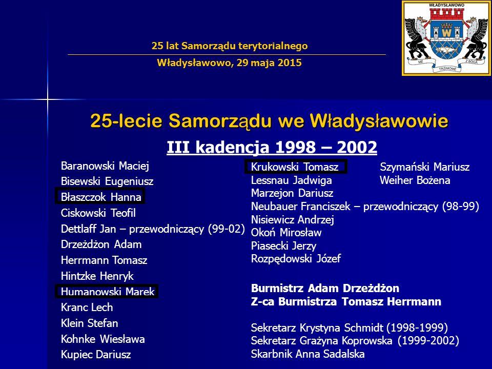25-lecie Samorz ą du we W ł adys ł awowie III kadencja 1998 – 2002 Baranowski Maciej Bisewski Eugeniusz Błaszczok Hanna Ciskowski Teofil Dettlaff Jan