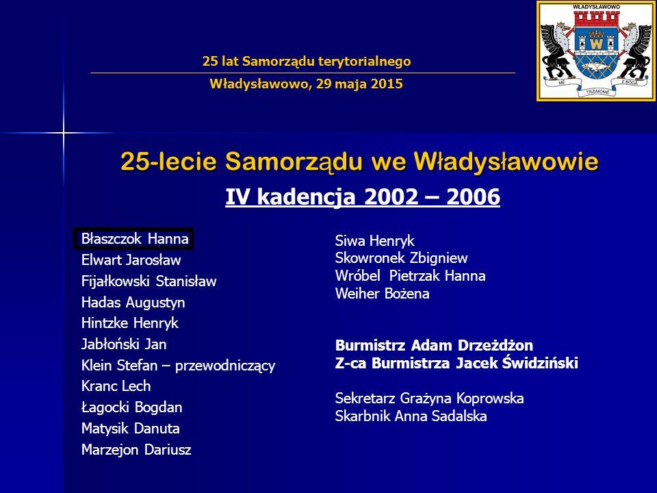 25-lecie Samorz ą du we W ł adys ł awowie IV kadencja 2002 – 2006 Błaszczok Hanna Elwart Jarosław Fijałkowski Stanisław Hadas Augustyn Hintzke Henryk