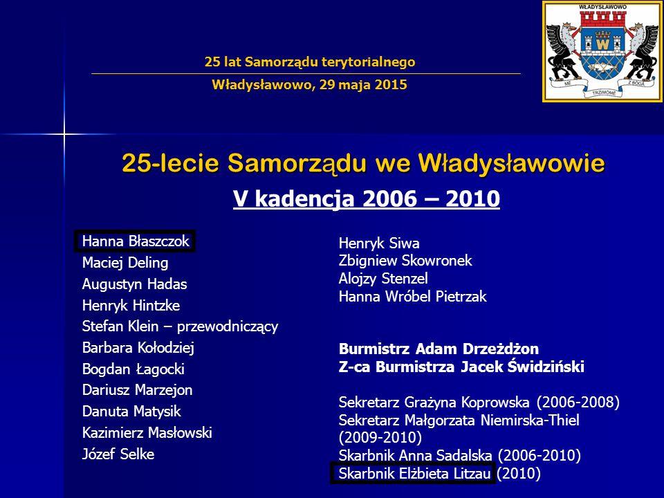 25-lecie Samorz ą du we W ł adys ł awowie V kadencja 2006 – 2010 Hanna Błaszczok Maciej Deling Augustyn Hadas Henryk Hintzke Stefan Klein – przewodnic