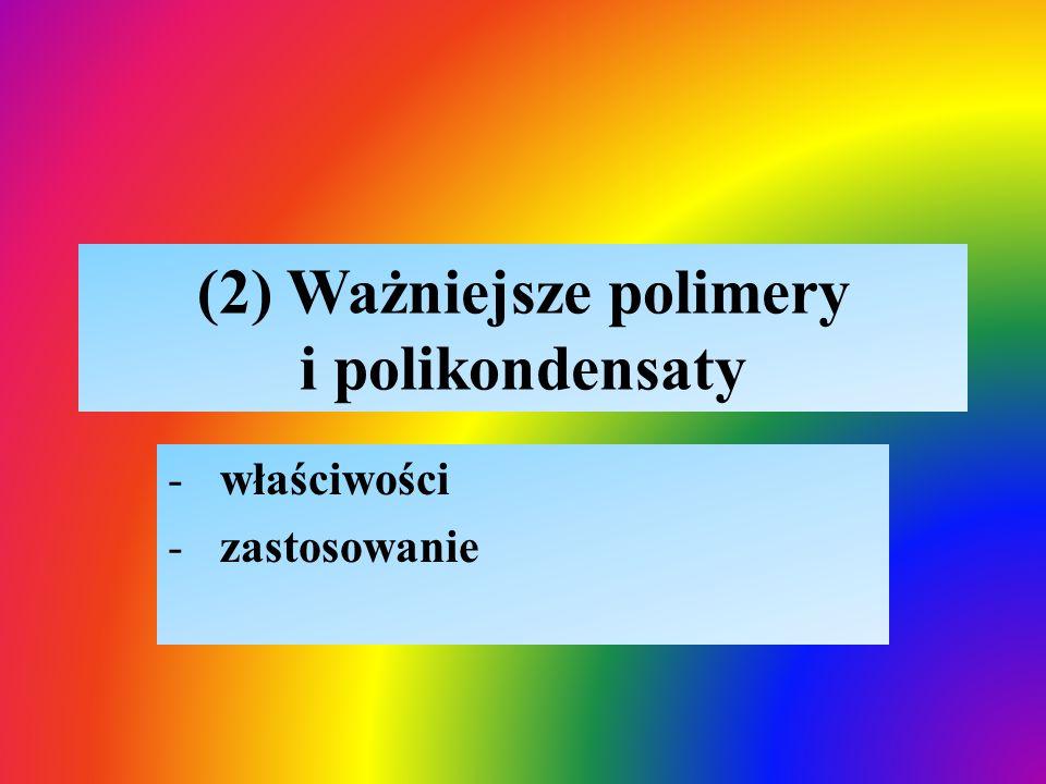 (2) Ważniejsze polimery i polikondensaty -właściwości -zastosowanie