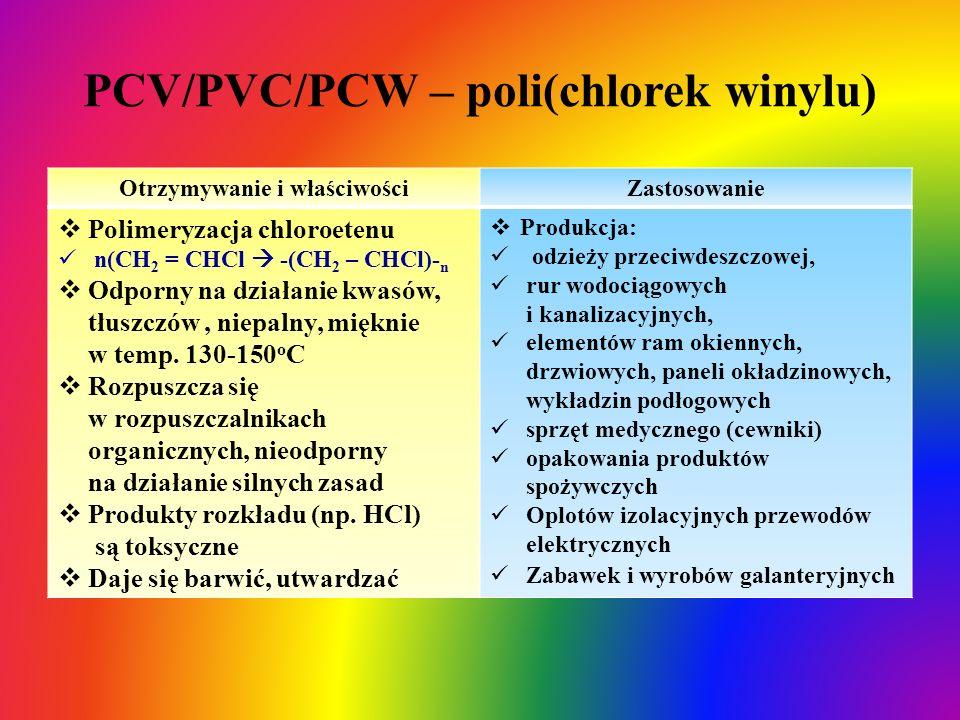 PCV/PVC/PCW – poli(chlorek winylu) Otrzymywanie i właściwościZastosowanie  Polimeryzacja chloroetenu n(CH 2 = CHCl  -(CH 2 – CHCl)- n  Odporny na d