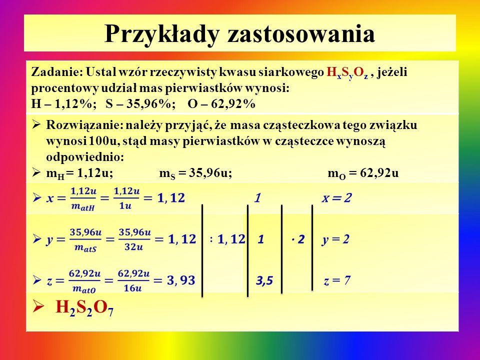 Przykłady zastosowania Zadanie: Ustal wzór rzeczywisty kwasu siarkowego H x S y O z, jeżeli procentowy udział mas pierwiastków wynosi: H – 1,12%; S –