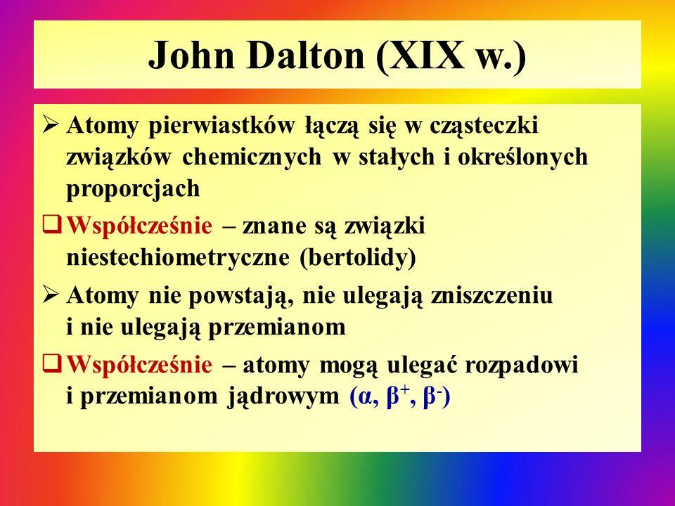 John Dalton (XIX w.)  Atomy pierwiastków łączą się w cząsteczki związków chemicznych w stałych i określonych proporcjach  Współcześnie – znane są zw