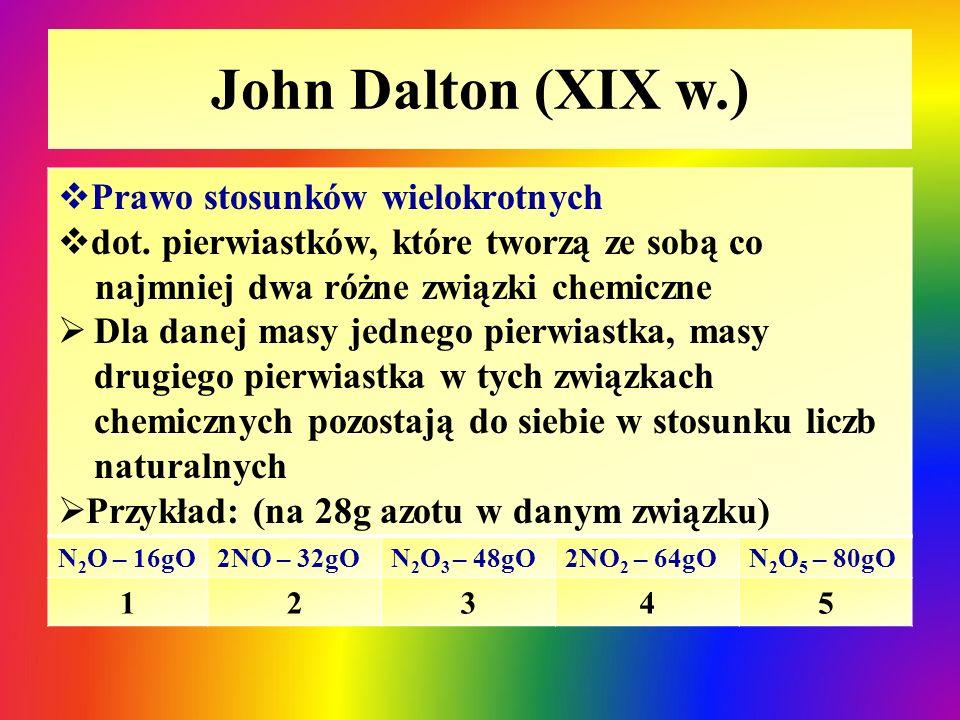 John Dalton (XIX w.)  Prawo stosunków wielokrotnych  dot. pierwiastków, które tworzą ze sobą co najmniej dwa różne związki chemiczne  Dla danej mas