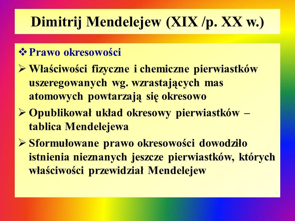 Dimitrij Mendelejew (XIX /p. XX w.)  Prawo okresowości  Właściwości fizyczne i chemiczne pierwiastków uszeregowanych wg. wzrastających mas atomowych