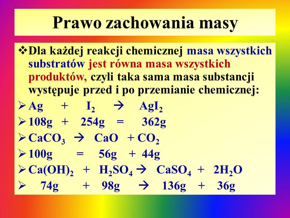 Prawo zachowania masy  Dla każdej reakcji chemicznej masa wszystkich substratów jest równa masa wszystkich produktów, czyli taka sama masa substancji