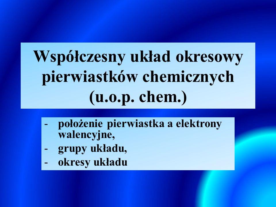 Współczesny układ okresowy pierwiastków chemicznych (u.o.p. chem.) -położenie pierwiastka a elektrony walencyjne, -grupy układu, -okresy układu