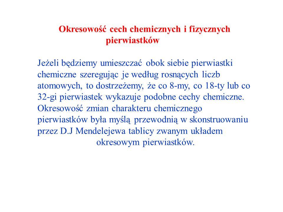 Okresowość cech chemicznych i fizycznych pierwiastków Jeżeli będziemy umieszczać obok siebie pierwiastki chemiczne szeregując je według rosnących liczb atomowych, to dostrzeżemy, że co 8-my, co 18-ty lub co 32-gi pierwiastek wykazuje podobne cechy chemiczne.