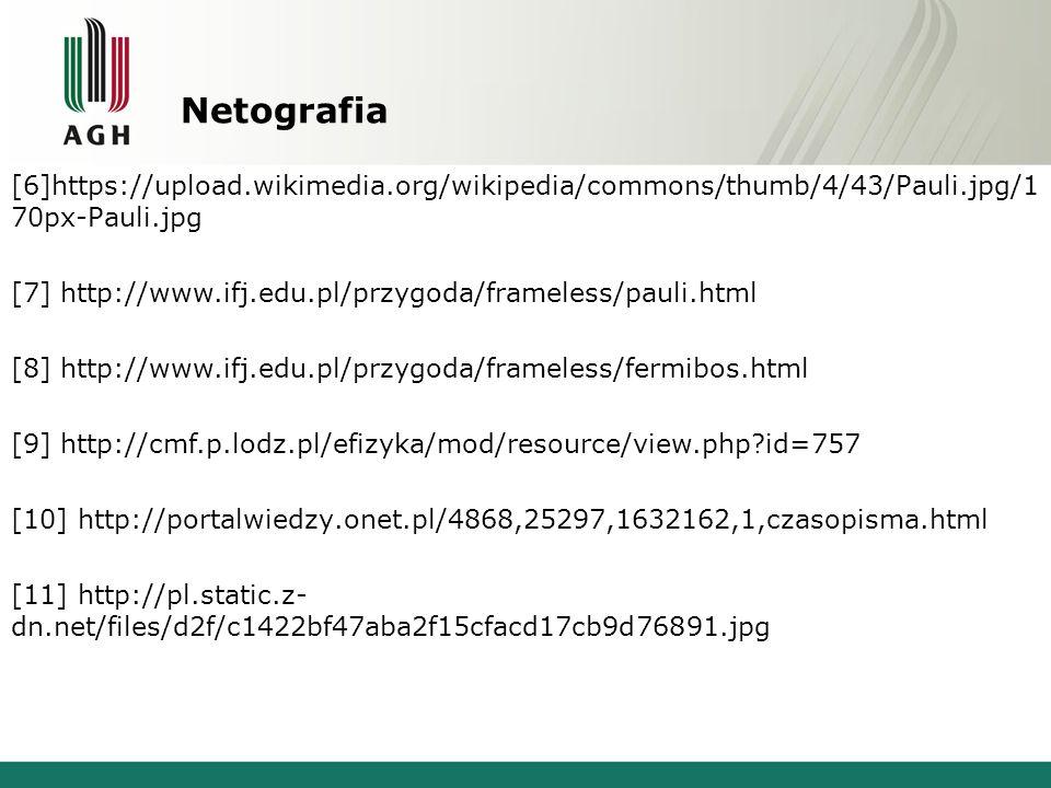 Netografia [6]https://upload.wikimedia.org/wikipedia/commons/thumb/4/43/Pauli.jpg/1 70px-Pauli.jpg ttp://www.edunauka.pl/fiz18pauli.php [7] http://www.ifj.edu.pl/przygoda/frameless/pauli.html [8] http://www.ifj.edu.pl/przygoda/frameless/fermibos.html [9] http://cmf.p.lodz.pl/efizyka/mod/resource/view.php id=757 [10] http://portalwiedzy.onet.pl/4868,25297,1632162,1,czasopisma.html [11] http://pl.static.z- dn.net/files/d2f/c1422bf47aba2f15cfacd17cb9d76891.jpg