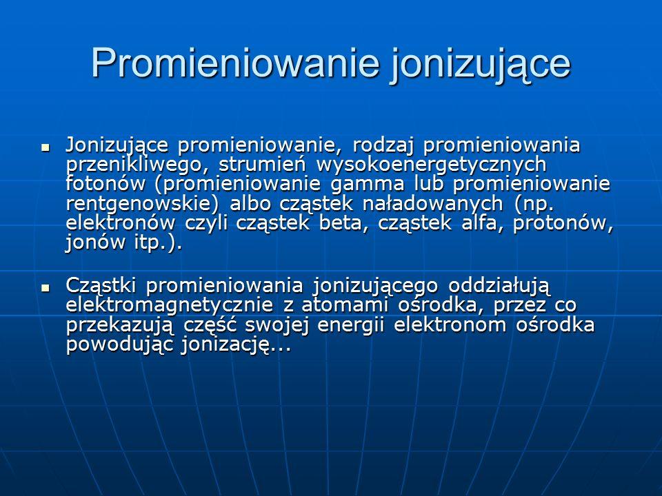 Promieniowanie jonizujące Jonizujące promieniowanie, rodzaj promieniowania przenikliwego, strumień wysokoenergetycznych fotonów (promieniowanie gamma
