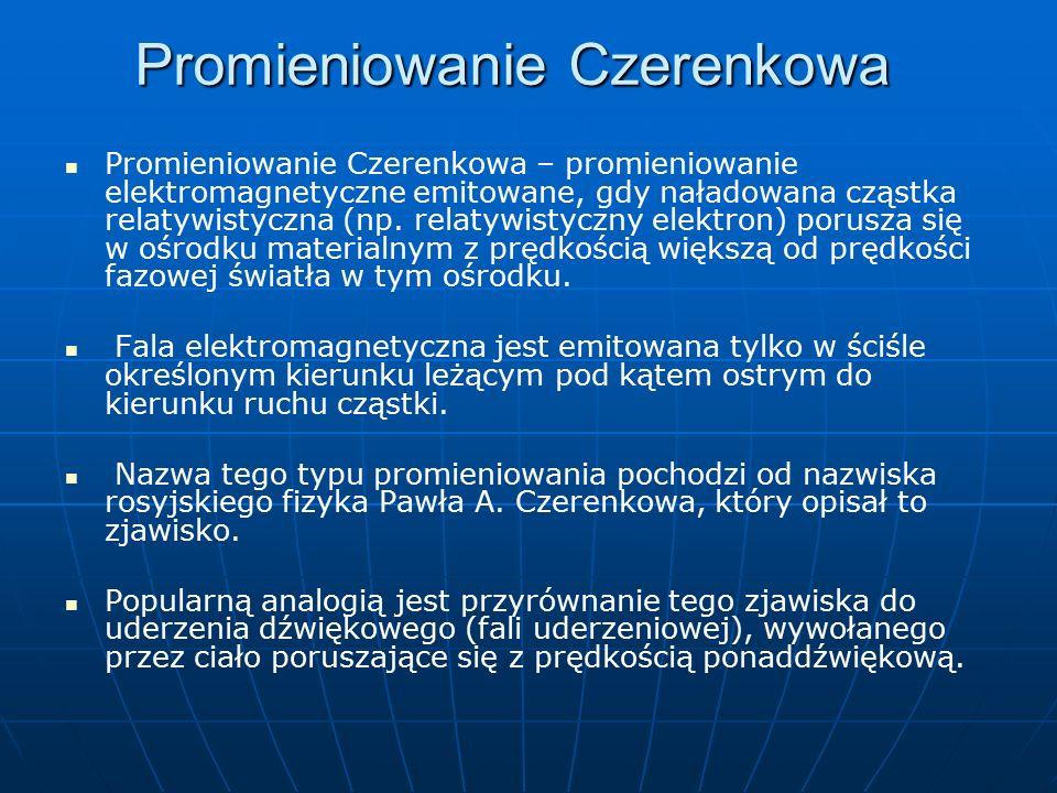 Promieniowanie Czerenkowa Promieniowanie Czerenkowa – promieniowanie elektromagnetyczne emitowane, gdy naładowana cząstka relatywistyczna (np.