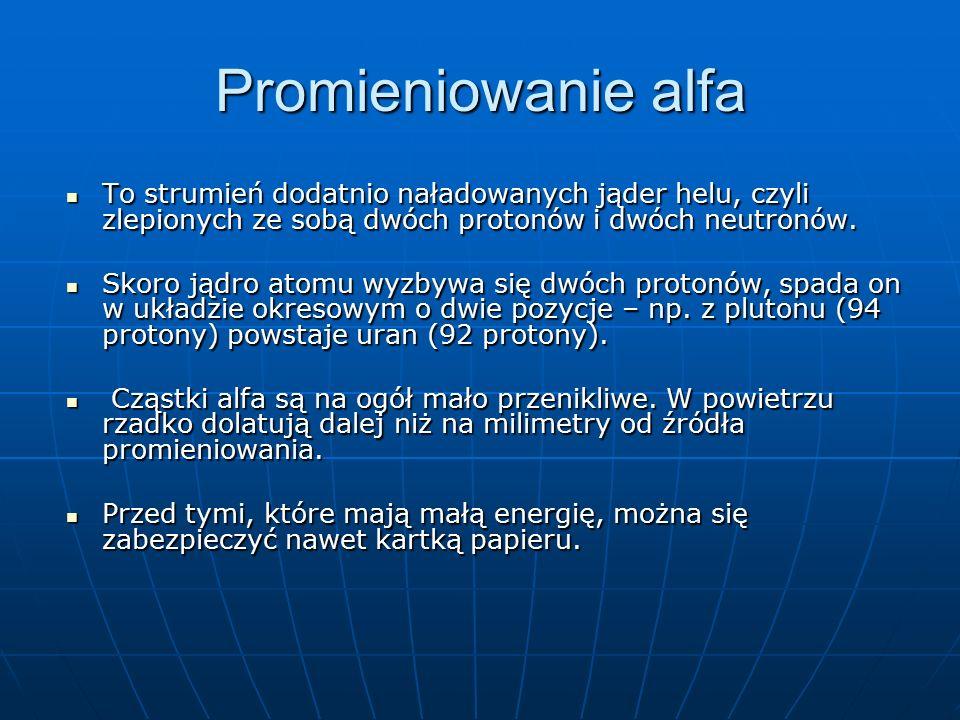 Promieniowanie alfa To strumień dodatnio naładowanych jąder helu, czyli zlepionych ze sobą dwóch protonów i dwóch neutronów.