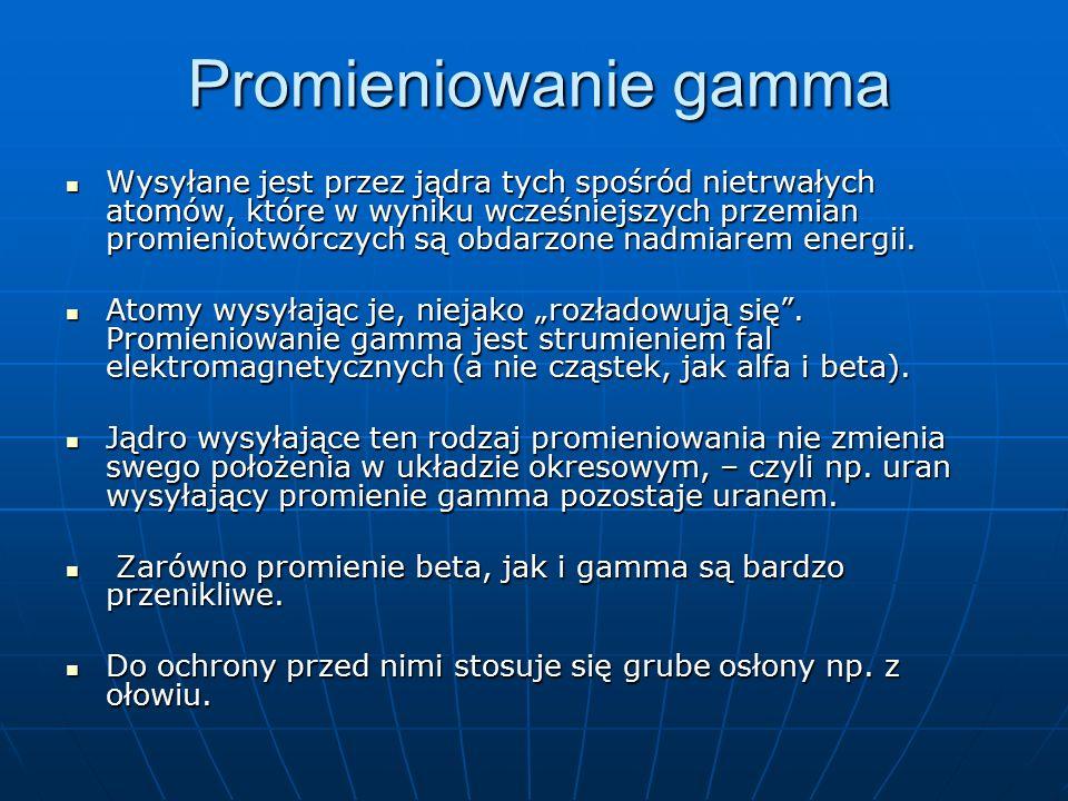 Promieniowanie gamma Wysyłane jest przez jądra tych spośród nietrwałych atomów, które w wyniku wcześniejszych przemian promieniotwórczych są obdarzone nadmiarem energii.