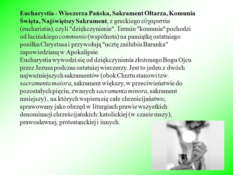 Eucharystia - Wieczerza Pańska, Sakrament Ołtarza, Komunia Święta, Najświętszy Sakrament, z greckiego ε ὐ χαριστία (eucharistía), czyli dziękczynienie .