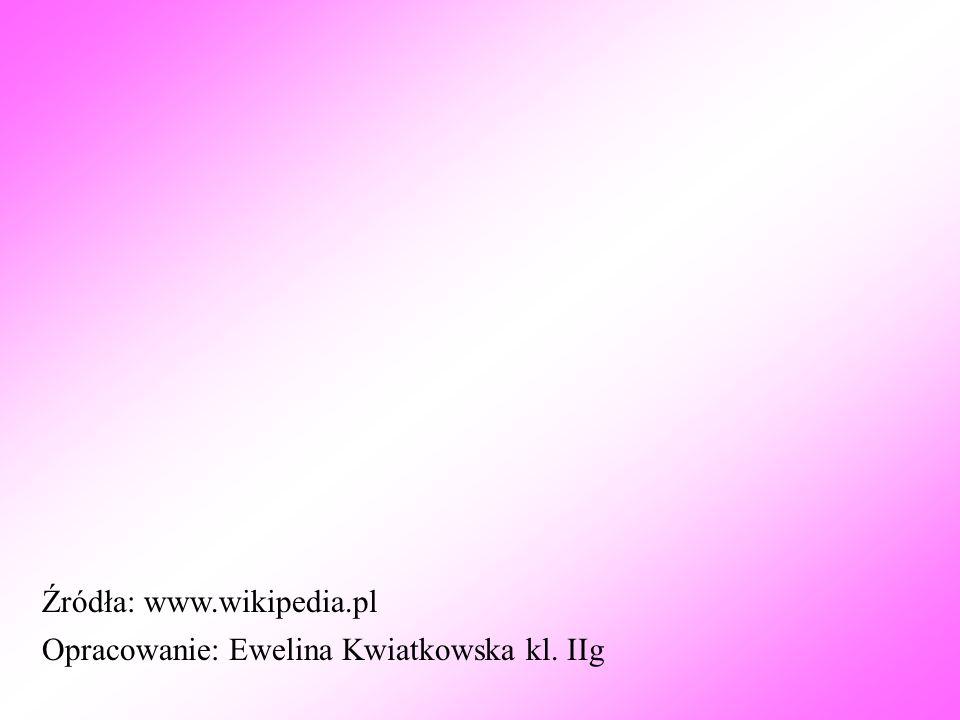 Opracowanie: Ewelina Kwiatkowska kl. IIg Źródła: www.wikipedia.pl