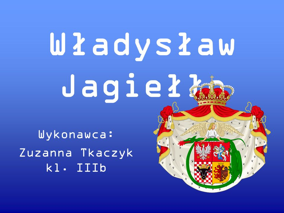 Władysław Jagiełło Wykonawca: Zuzanna Tkaczyk kl. IIIb