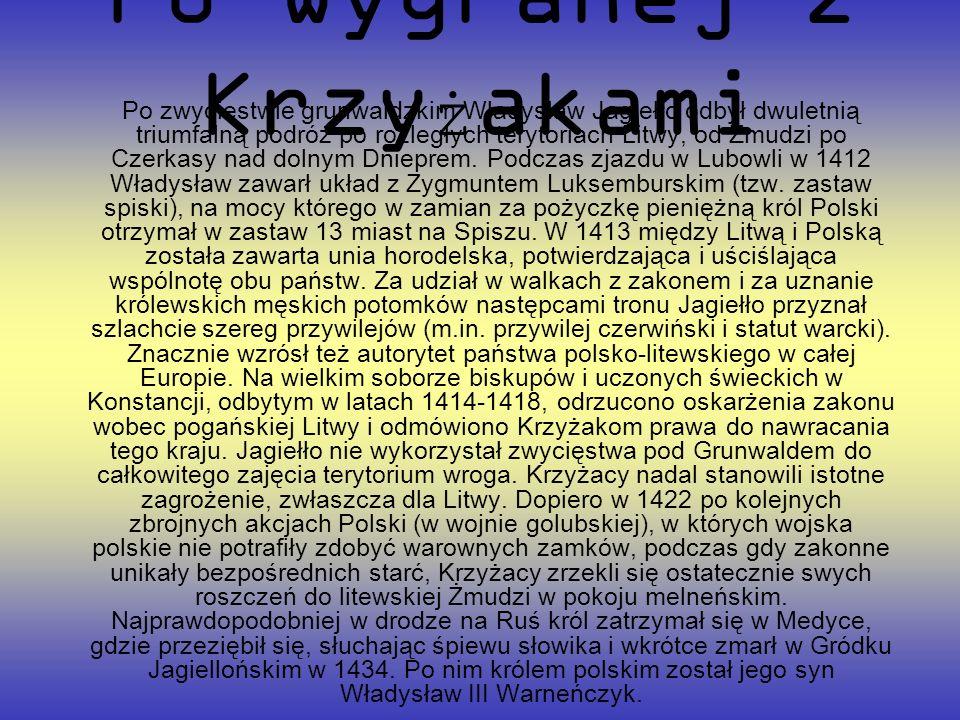 Po wygranej z Krzy ż akami Po zwycięstwie grunwaldzkim Władysław Jagiełło odbył dwuletnią triumfalną podróż po rozległych terytoriach Litwy, od Żmudzi po Czerkasy nad dolnym Dnieprem.