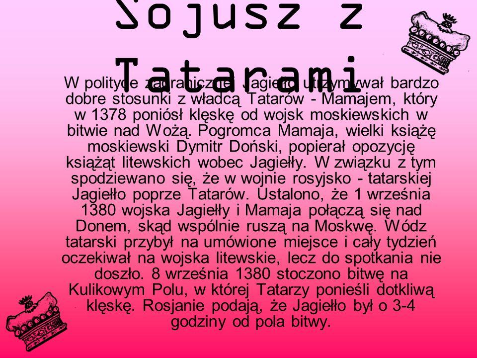 Sojusz z Tatarami W polityce zagranicznej Jagiełło utrzymywał bardzo dobre stosunki z władcą Tatarów - Mamajem, który w 1378 poniósł klęskę od wojsk moskiewskich w bitwie nad Wożą.