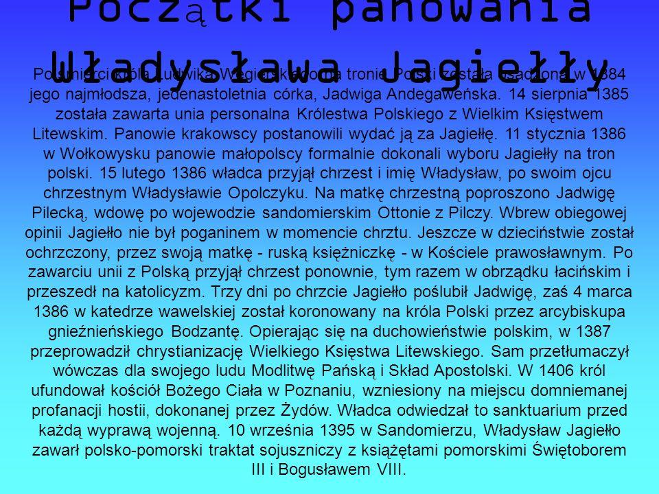 Pocz ą tki panowania Władysława Jagiełły Po śmierci króla Ludwika Węgierskiego na tronie Polski została osadzona w 1384 jego najmłodsza, jedenastoletnia córka, Jadwiga Andegaweńska.