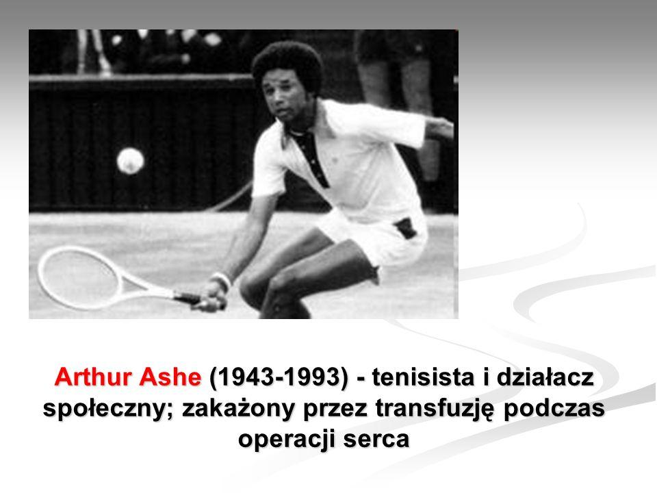 Arthur Ashe (1943-1993) - tenisista i działacz społeczny; zakażony przez transfuzję podczas operacji serca