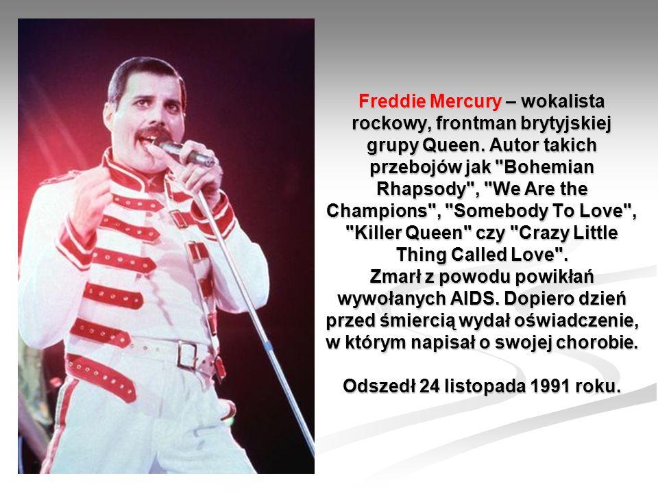 Freddie Mercury – wokalista rockowy, frontman brytyjskiej grupy Queen. Autor takich przebojów jak