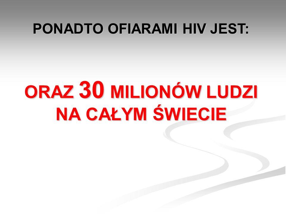 ORAZ 30 MILIONÓW LUDZI NA CAŁYM ŚWIECIE PONADTO OFIARAMI HIV JEST: