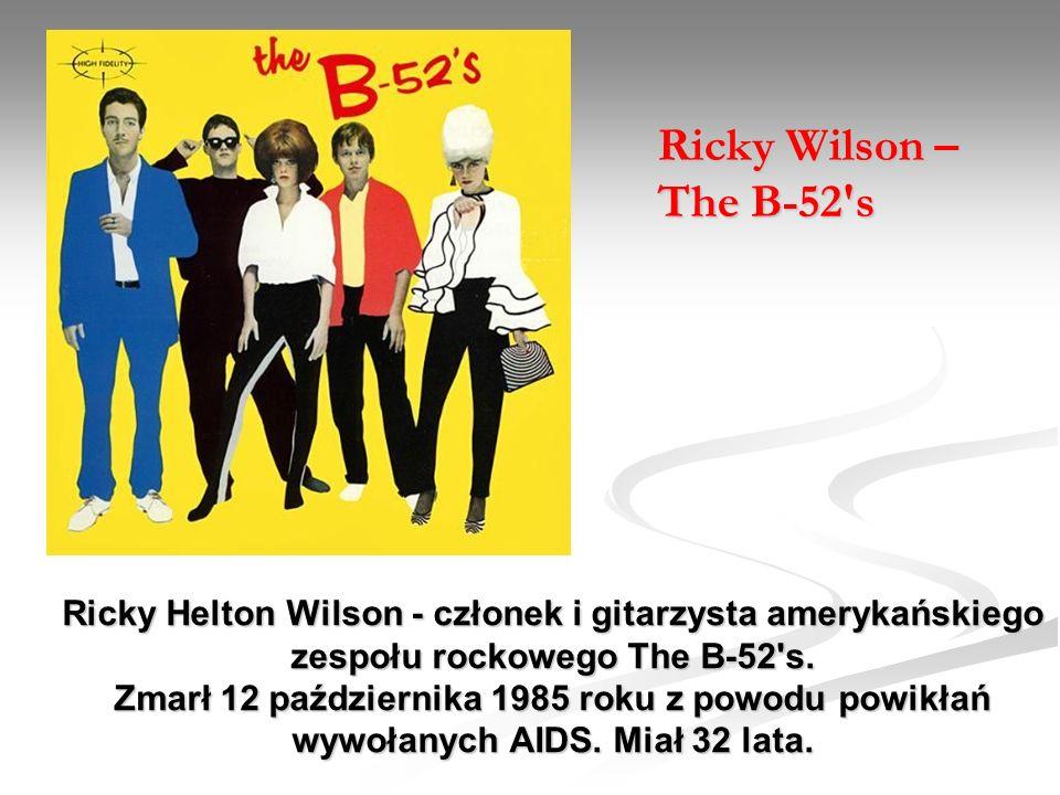 Ricky Helton Wilson - członek i gitarzysta amerykańskiego zespołu rockowego The B-52's. Zmarł 12 października 1985 roku z powodu powikłań wywołanych A