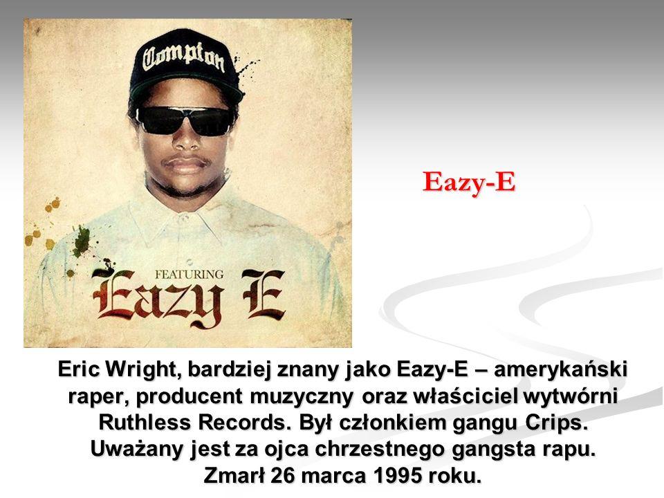 Eric Wright, bardziej znany jako Eazy-E – amerykański raper, producent muzyczny oraz właściciel wytwórni Ruthless Records. Był członkiem gangu Crips.