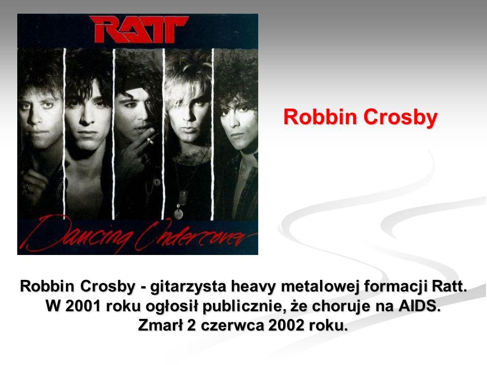Robbin Crosby - gitarzysta heavy metalowej formacji Ratt. W 2001 roku ogłosił publicznie, że choruje na AIDS. Zmarł 2 czerwca 2002 roku. Robbin Crosby