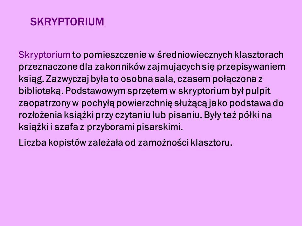 SKRYPTORIUM Skryptorium to pomieszczenie w średniowiecznych klasztorach przeznaczone dla zakonników zajmujących się przepisywaniem ksiąg.