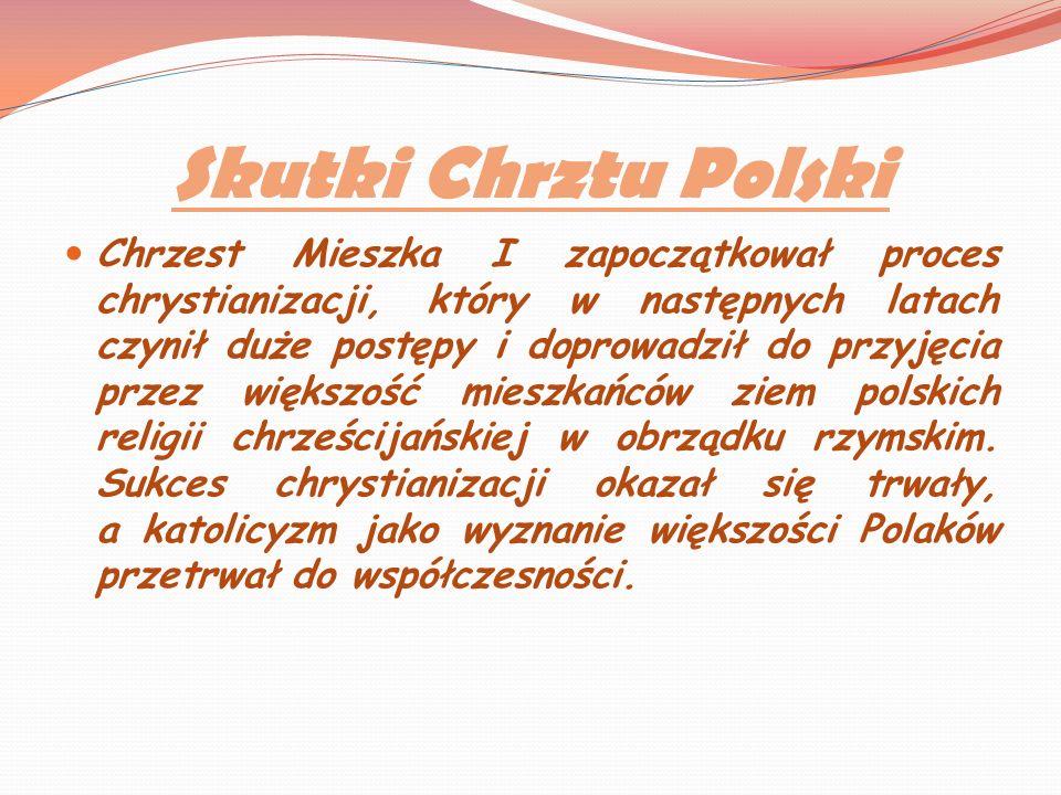 Skutki Chrztu Polski Chrzest Mieszka I zapoczątkował proces chrystianizacji, który w następnych latach czynił duże postępy i doprowadził do przyjęcia