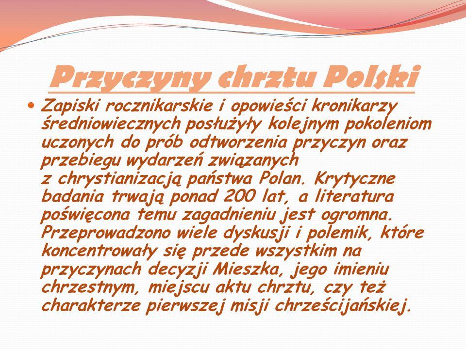 Przyczyny chrztu Polski Zapiski rocznikarskie i opowieści kronikarzy średniowiecznych posłużyły kolejnym pokoleniom uczonych do prób odtworzenia przyc