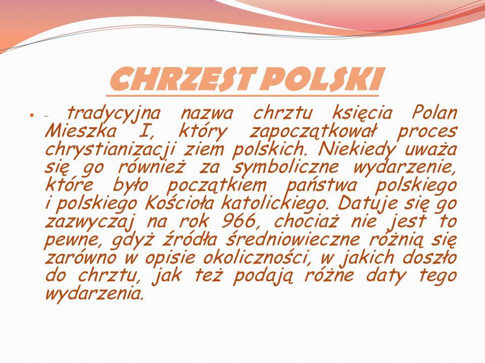 CHRZEST POLSKI – tradycyjna nazwa chrztu księcia Polan Mieszka I, który zapoczątkował proces chrystianizacji ziem polskich. Niekiedy uważa się go równ
